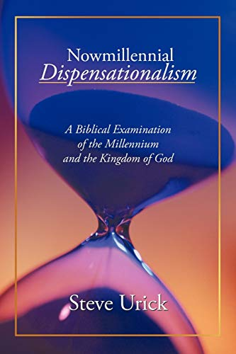Nowmillennial Dispensationalism: A Biblical Examination of the Millennium and the Kingdom of God: ...