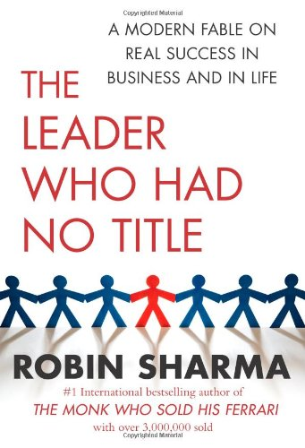 The Leader Who Had No Title: A Modern Fable on Real Success in Business and in Life: Sharma, Robin
