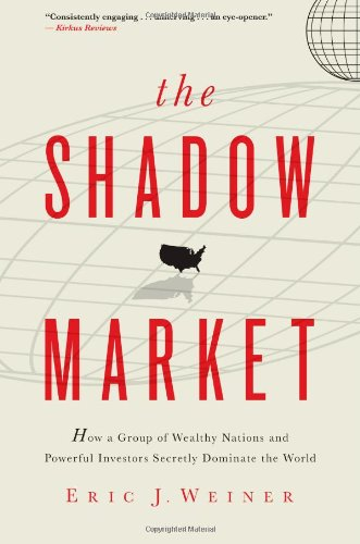 THE SHADOW MARKET How a Group of Wealthy Nations and Powerful Investors Secretly Dominate the World