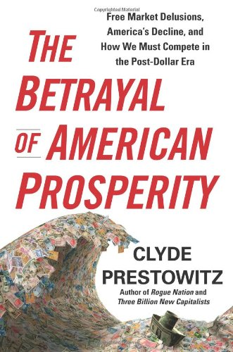 9781439119792: The Betrayal of American Prosperity: Free Market Delusions, America's Decline, and How We Must Compete in the Post-Dollar Era