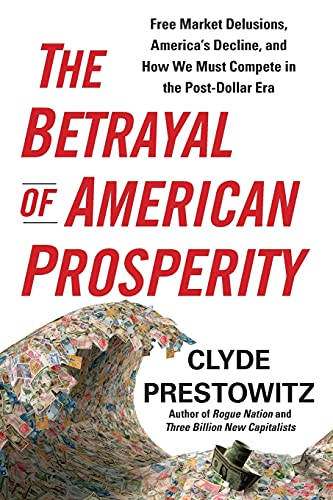 9781439119822: The Betrayal of American Prosperity: Free Market Delusions, America's Decline, and How We Must Compete in the Post-Dollar Era