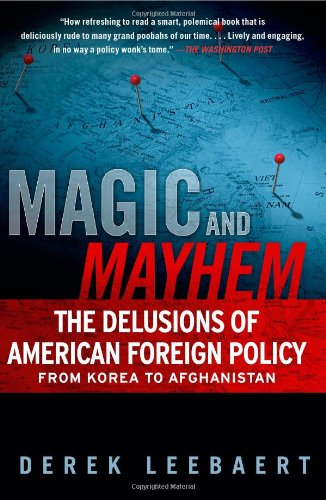 Magic and Mayhem -- The Delusions of American Foreign Policy from Korea to Afghanistan: Leebaert, ...