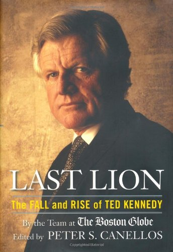 Last Lion: The Fall and Rise of Ted Kennedy: Canellos, Peter S., Editor, and the Team at the Boston...