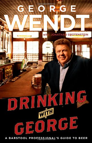 Drinking with George: A Barstool Professional's Guide to Beer: Wendt, George