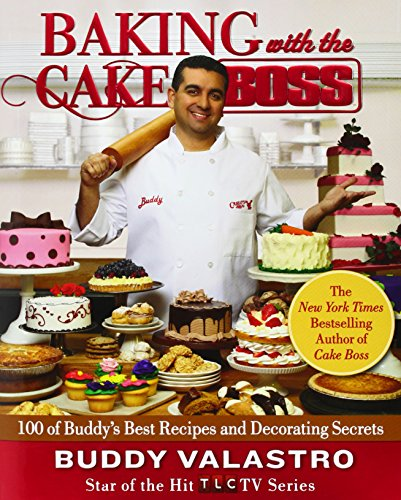 Baking with the Cake Boss: 100 of Buddy's Best Recipes and Decorating Secrets: Buddy Valastro