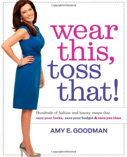 Wear This, Toss That!: Hundreds of Fashion and Beauty Swaps That Save Your Looks, Save Your Budget ...