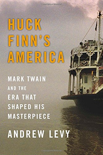 Huck Finn's America: Mark Twain and the Era That Shaped His Masterpiece: Levy, Andrew