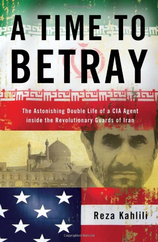 9781439189030: A Time to Betray: The Astonishing Double Life of a CIA Agent Inside the Revolutionary Guards of Iran