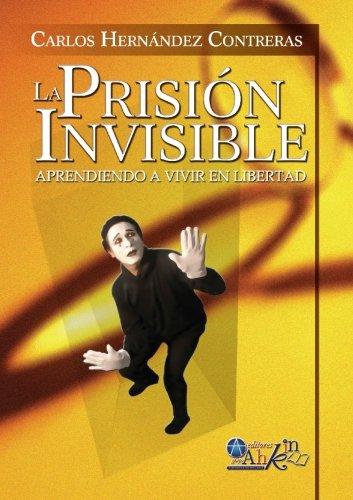 La Prisión Invisible: Aprendiendo a vivir en libertad (Spanish Edition): Carlos Hernández ...