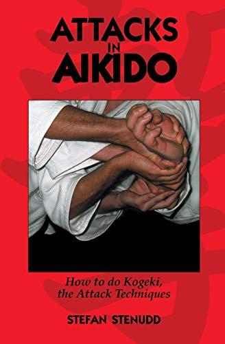 Attacks in Aikido: How to Do Kogeki, the Attack Techniques: Stefan Stenudd