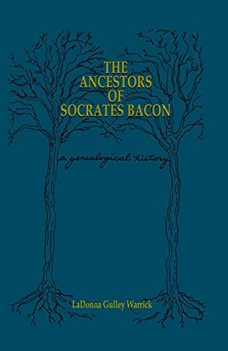 The Ancestors of Socrates Bacon: A Genealogical: LaDonna Gulley Warrick