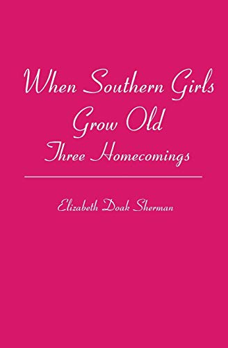 When Southern Girls Grow Old: Three Homecomings: Elizabeth Doak Sherman