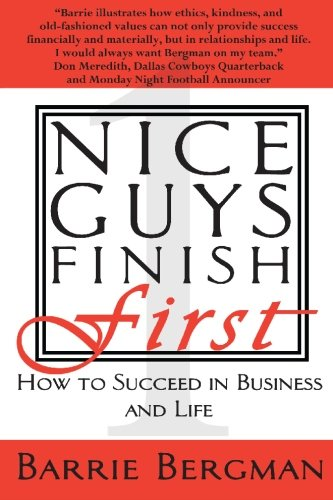 Nice Guys Finish First: How to Succeed in Business and Life: Barrie Bergman