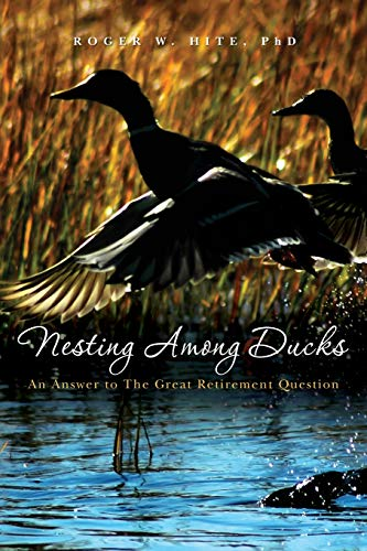 Nesting Among Ducks: An Answer to The Great Retirement Question: Hite PhD., Roger W.