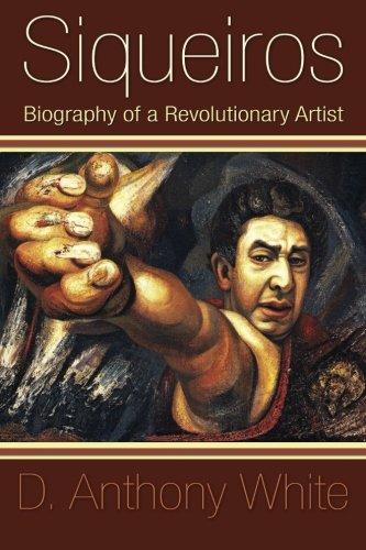 Siqueiros: Biography of a Revolutionary Artist: D. Anthony White