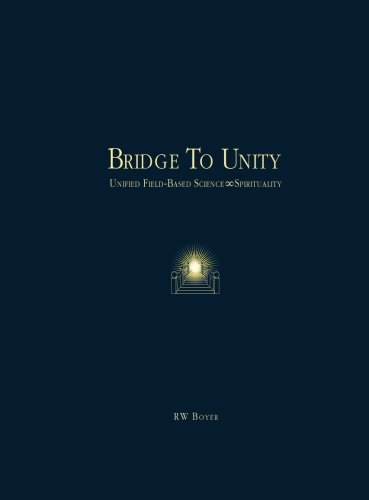 Bridge To Unity: Unified Field-Based Science and Spirituality: R. W. Boyer Ph.D.
