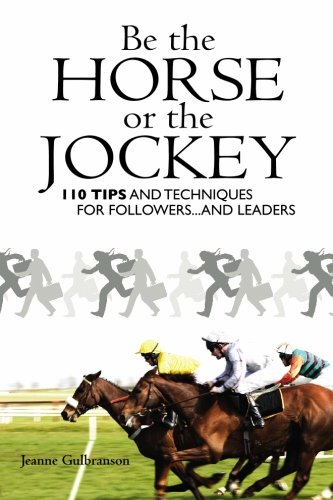 Be the Horse or the Jockey: 110 Tips and Techniques for Followers.and Leaders: Gulbranson, Jeanne
