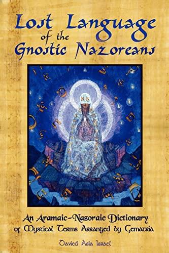 Lost Language of the Nazorean Gnostics: An Aramaic-Nazoraic Dictionary of Mystical Terms Arranged ...