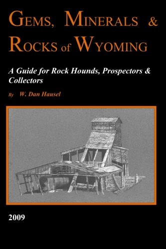 Gems, Minerals & Rocks of Wyoming: A Guide for Rock Hounds, Prospectors & Collectors: W. ...