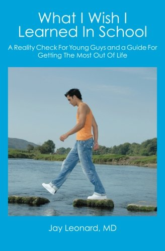 What I Wish I Learned In School: A Reality Check For Young Guys and a Guide For Getting The Most ...