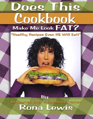 Does This Cookbook Make Me Look Fat?: Healthy Recipes That Even HE Will Eat!: Lewis, Rona