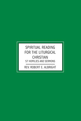 Spiritual Reading for the Liturgical Christian: 57 Homilies and Sermons: Albright, Rev. Robert E.