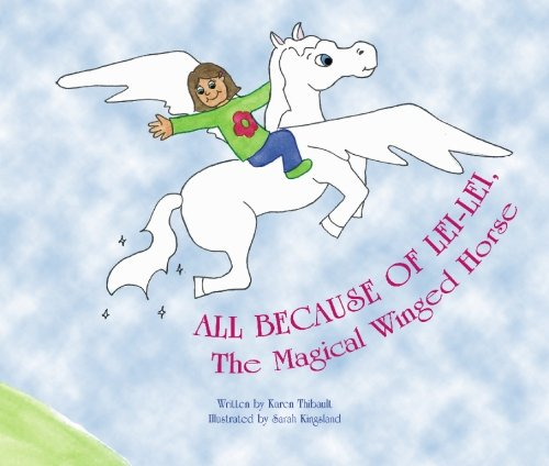 All Because of Lei-Lei: The Magical Winged Horse: Karen Thibault