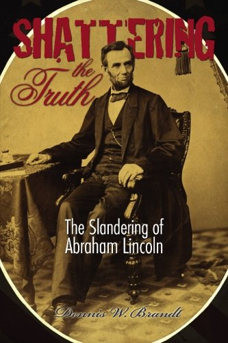 9781439229323: Shattering the Truth: The Slandering of Abraham Lincoln