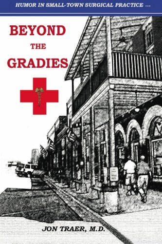 Beyond the Gradies: Humor In Small Town Surgical Practice: Traer M.D., Jon