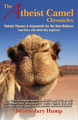 The Atheist Camel Chronicles: Debate Themes & Arguments for the Non-Believer (and those who ...