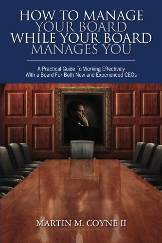 9781439239278: How To Manage Your Board While Your Board Manages You: A Practical Guide To Working Effectively With a Board For Both New and Experienced CEOs