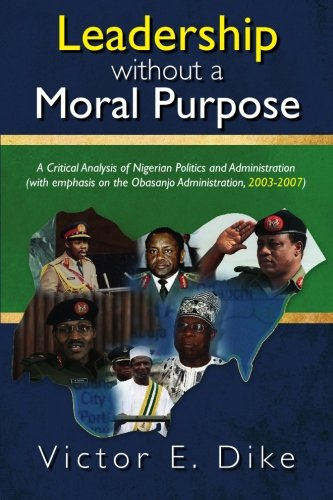 9781439245286: Leadership without a Moral Purpose: A Critical Analysis of Nigerian Politics and Administration (with emphasis on the Obasanjo Administration, 2003-2007)