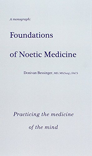 Foundations of Noetic Medicine: Practicing the Medicine of the Mind: Donivan Bessinger MD