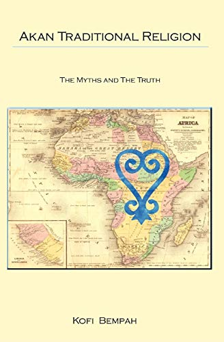 Akan Traditional Religion: The Truth and the Myths: Kofi Bempah