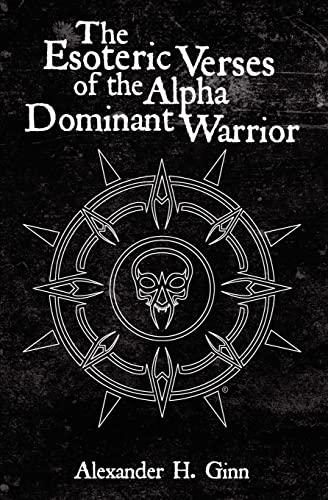 The Esoteric Verses of the Alpha Dominant Warrior: H. Alexander Ginn