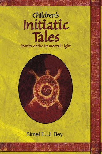Childrens Initiatic Tales: Stories of the Immortal Light: Simel E. J. Bey