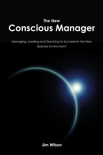 The New Conscious Manager: Managing, Leading and Teaching to Succeed in the New Business Environment (143925253X) by Jim Wilson