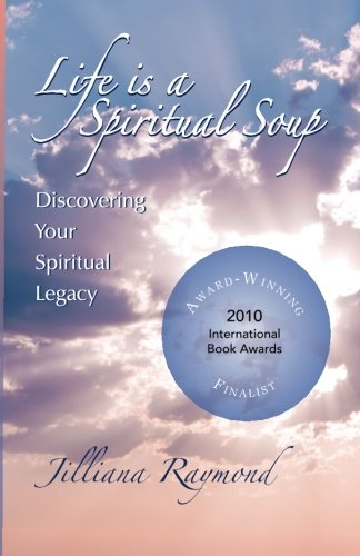 Life Is A Spiritual Soup: Discovering Your Spiritual Legacy: Jilliana Raymond