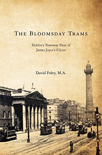 The Bloomsday Trams: Dublins Tramway Fleet of James Joyces Ulysses: David Foley M. A.