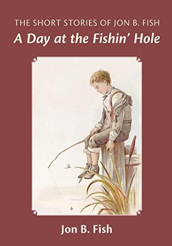 The Short Stories of Jon B. Fish: Down at the Fishin Hole: Jon B. Fish