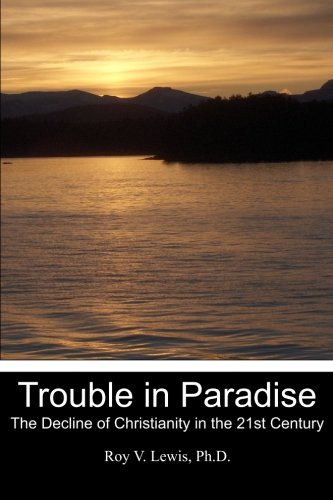 Trouble in Paradise: The Decline of Christianity in the 21st Century: Roy V. Lewis Ph. D.