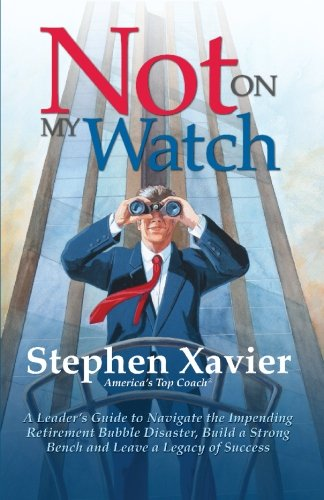 9781439261859: Not On My Watch: A Leader's Guide to Navigating the Impending Retirement Bubble Disaster, Building a Bench and Leaving a Legacy of Success