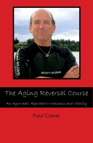 The Aging Reversal Course: An Ayurvedic Approach to Wellness and Vitality (Paperback) - Paul Colver