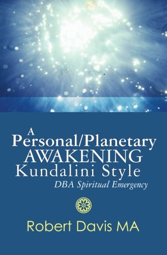 A Personal/Planetary Awakening Kundalini Style : DBA Spiritual Emergency: Robert Davis MA