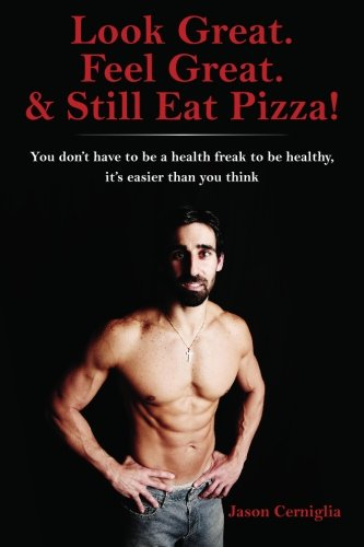 9781439264690: Look Great. Feel Great. & Still Eat Pizza!: You don't have to be a health freak to be healthy, it's easier than you think