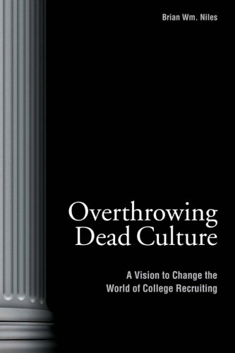 Overthrowing Dead Culture: A Vision to Change the World of College Recruiting: Niles, Brian Wm.