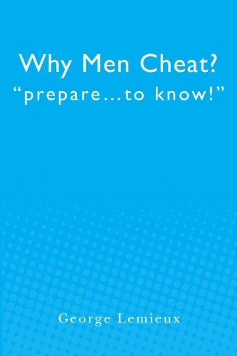 Why Men Cheat: Prepare.to Know: George Lemieux