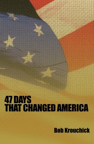 47 Days: That Changed America: Bob Krouchick