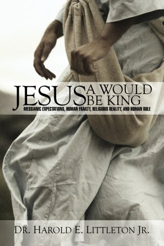 Jesus: A Would Be King: Messianic expectations, human frailty, religious reality, and Roman rule: ...