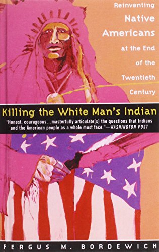 Killing the White Man's Indian: Reinventing Native Americans at the End of the Twentieth Century (1439502188) by Bordewich, Fergus M.